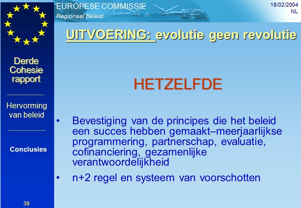 Regionaal Beleid EUROPESE COMMISSIE Derde Cohesie rapport Derde Cohesie rapport 18/02/2004 NL 38 Bevestiging van de principes die het beleid een succes hebben gemaakt–meerjaarlijkse programmering, partnerschap, evaluatie, cofinanciering, gezamenlijke verantwoordelijkheid n+2 regel en systeem van voorschotten Conclusies Hervorming van beleid HETZELFDE UITVOERING: evolutie geen revolutie UITVOERING: evolutie geen revolutie