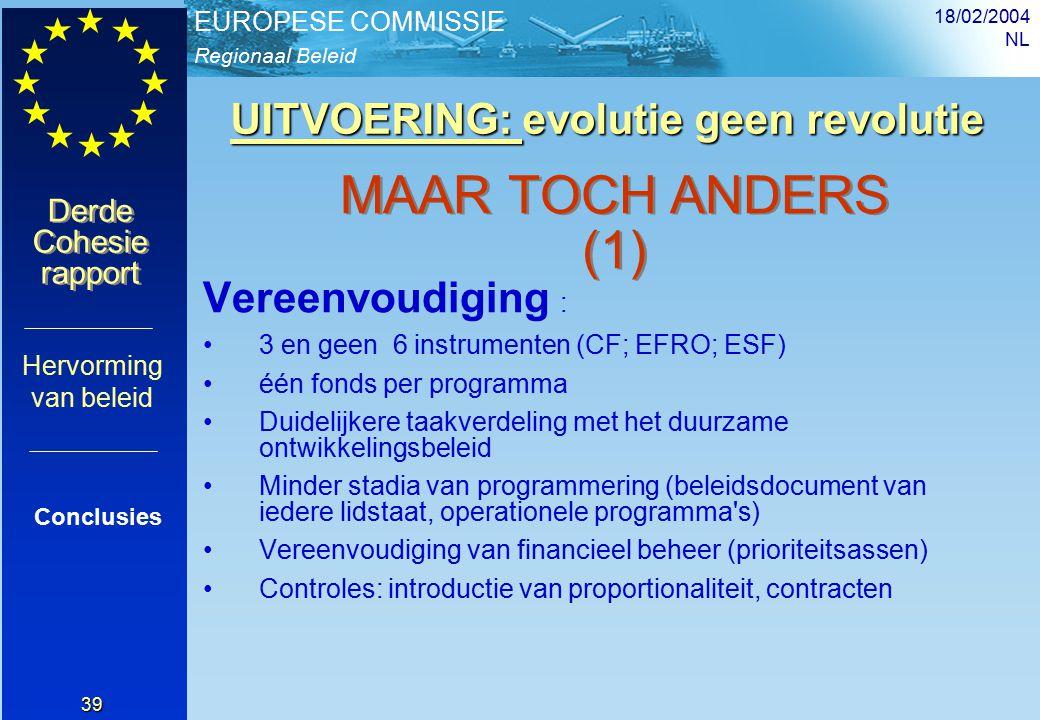 Regionaal Beleid EUROPESE COMMISSIE Derde Cohesie rapport Derde Cohesie rapport 18/02/2004 NL 39 UITVOERING: evolutie geen revolutie UITVOERING: evolutie geen revolutie Conclusies Hervorming van beleid MAAR TOCH ANDERS (1) Vereenvoudiging : 3 en geen 6 instrumenten (CF; EFRO; ESF) één fonds per programma Duidelijkere taakverdeling met het duurzame ontwikkelingsbeleid Minder stadia van programmering (beleidsdocument van iedere lidstaat, operationele programma s) Vereenvoudiging van financieel beheer (prioriteitsassen) Controles: introductie van proportionaliteit, contracten