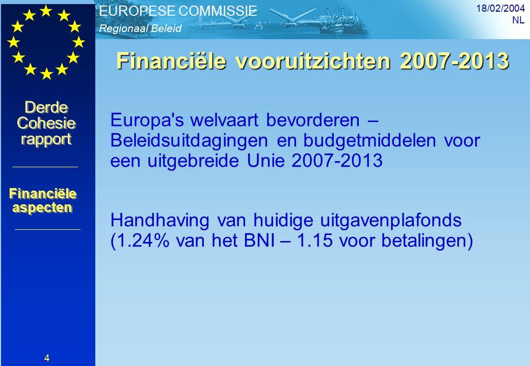 Regionaal Beleid EUROPESE COMMISSIE Derde Cohesie rapport Derde Cohesie rapport 18/02/2004 NL 4 Financiële vooruitzichten 2007-2013 Europa s welvaart bevorderen – Beleidsuitdagingen en budgetmiddelen voor een uitgebreide Unie 2007-2013 Handhaving van huidige uitgavenplafonds (1.24% van het BNI – 1.15 voor betalingen) Financiële aspecten