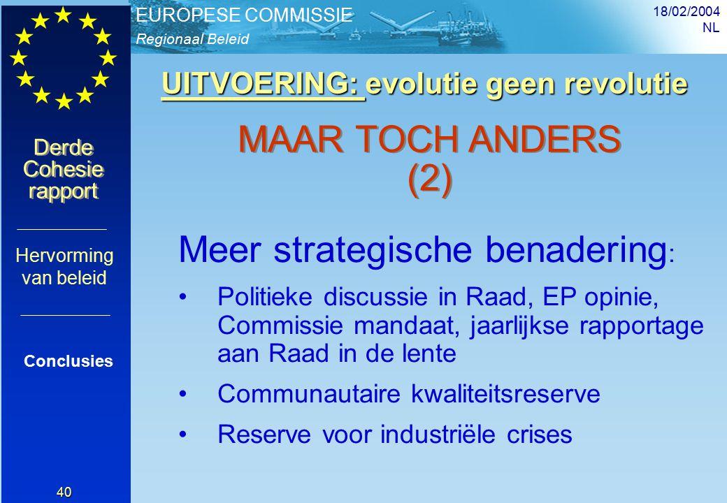 Regionaal Beleid EUROPESE COMMISSIE Derde Cohesie rapport Derde Cohesie rapport 18/02/2004 NL 40 UITVOERING: evolutie geen revolutie UITVOERING: evolutie geen revolutie Conclusies Hervorming van beleid MAAR TOCH ANDERS (2) Meer strategische benadering : Politieke discussie in Raad, EP opinie, Commissie mandaat, jaarlijkse rapportage aan Raad in de lente Communautaire kwaliteitsreserve Reserve voor industriële crises