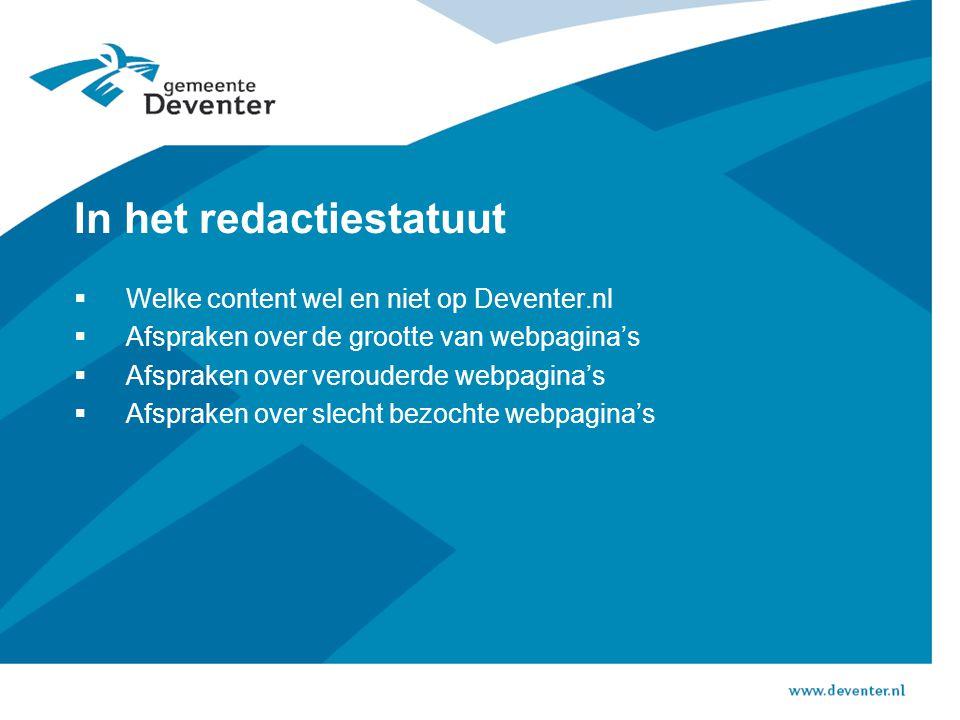 In het redactiestatuut  Welke content wel en niet op Deventer.nl  Afspraken over de grootte van webpagina's  Afspraken over verouderde webpagina's  Afspraken over slecht bezochte webpagina's