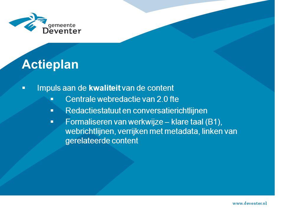 Actieplan  Impuls aan de kwaliteit van de content  Centrale webredactie van 2.0 fte  Redactiestatuut en conversatierichtlijnen  Formaliseren van werkwijze – klare taal (B1), webrichtlijnen, verrijken met metadata, linken van gerelateerde content