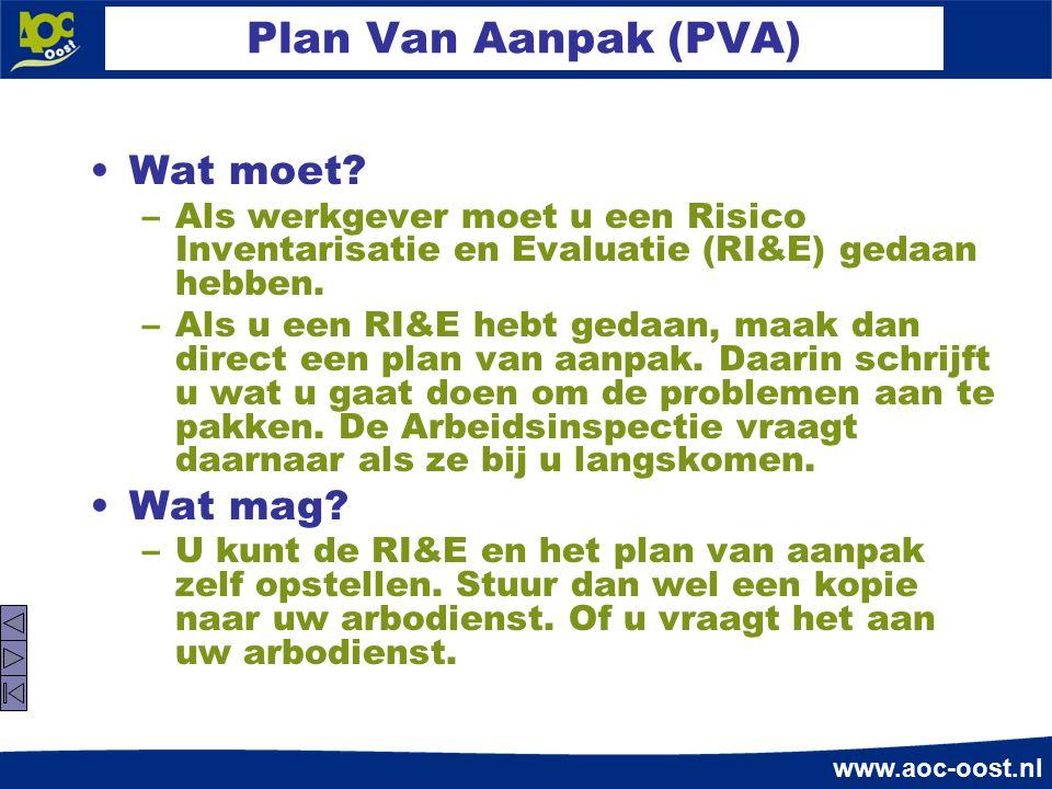 www.aoc-oost.nl Plan Van Aanpak (PVA) Wat moet? –Als werkgever moet u een Risico Inventarisatie en Evaluatie (RI&E) gedaan hebben. –Als u een RI&E heb
