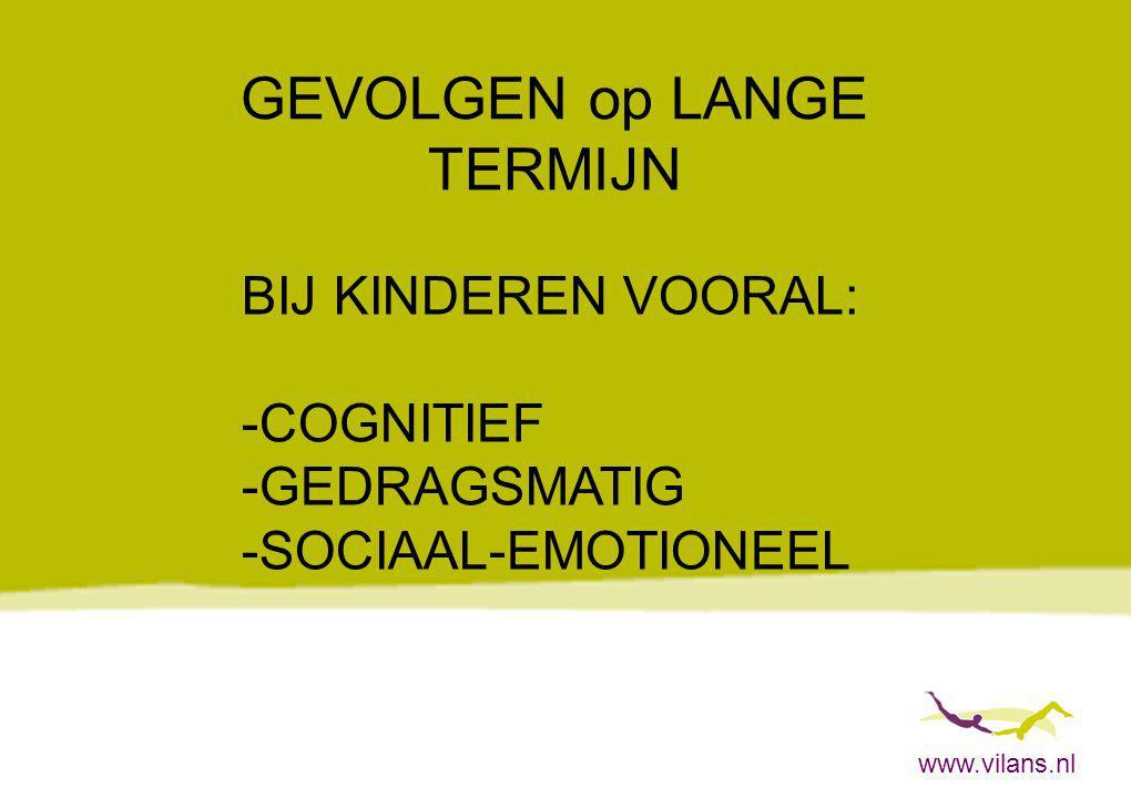www.vilans.nl GEVOLGEN op LANGE TERMIJN BIJ KINDEREN VOORAL: -COGNITIEF -GEDRAGSMATIG -SOCIAAL-EMOTIONEEL