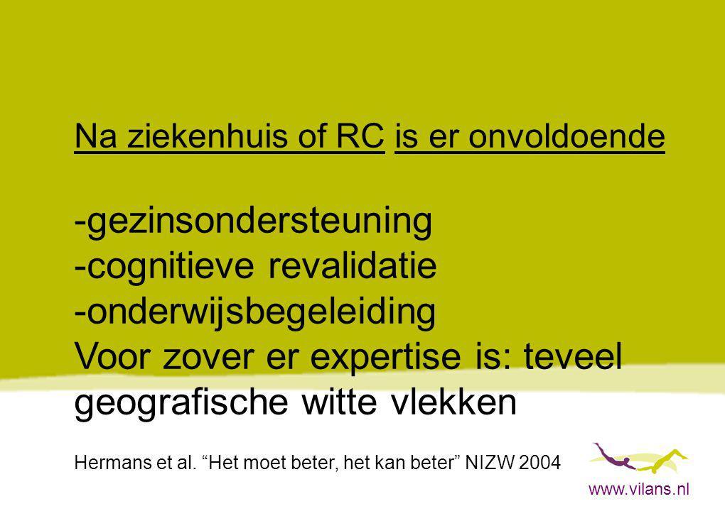www.vilans.nl Na ziekenhuis of RC is er onvoldoende -gezinsondersteuning -cognitieve revalidatie -onderwijsbegeleiding Voor zover er expertise is: tev