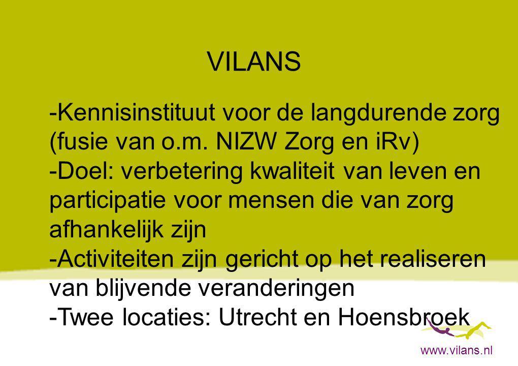 www.vilans.nl VILANS -Kennisinstituut voor de langdurende zorg (fusie van o.m. NIZW Zorg en iRv) -Doel: verbetering kwaliteit van leven en participati