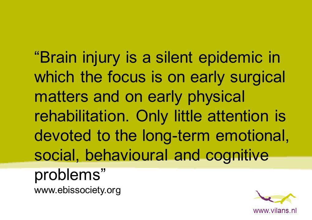 www.vilans.nl Brain injury is a silent epidemic in which the focus is on early surgical matters and on early physical rehabilitation.