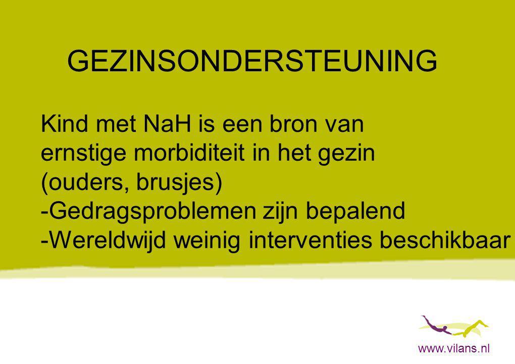 www.vilans.nl GEZINSONDERSTEUNING Kind met NaH is een bron van ernstige morbiditeit in het gezin (ouders, brusjes) -Gedragsproblemen zijn bepalend -We