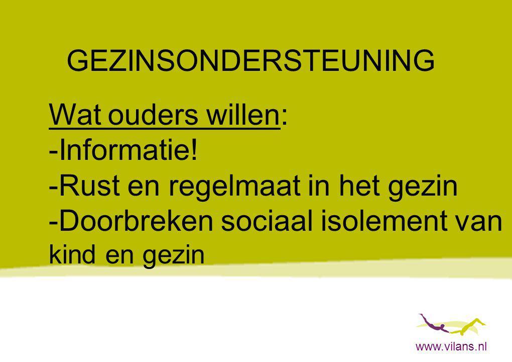 www.vilans.nl GEZINSONDERSTEUNING Wat ouders willen: -Informatie! -Rust en regelmaat in het gezin -Doorbreken sociaal isolement van kind en gezin