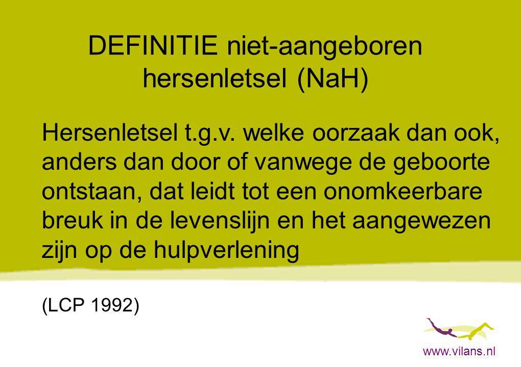 www.vilans.nl DEFINITIE niet-aangeboren hersenletsel (NaH) Hersenletsel t.g.v. welke oorzaak dan ook, anders dan door of vanwege de geboorte ontstaan,