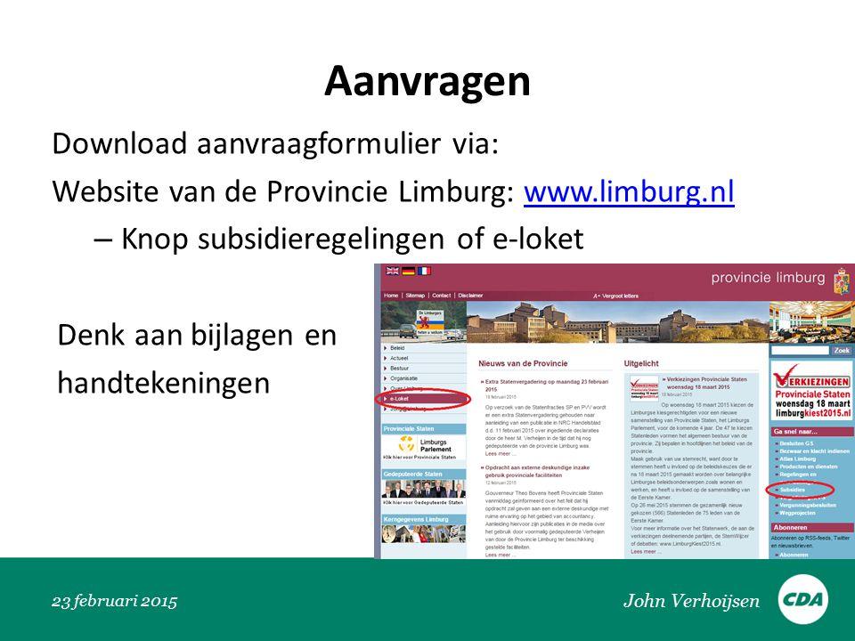 Aanvragen Download aanvraagformulier via: Website van de Provincie Limburg: www.limburg.nlwww.limburg.nl – Knop subsidieregelingen of e-loket Denk aan bijlagen en handtekeningen 23 februari 2015 John Verhoijsen