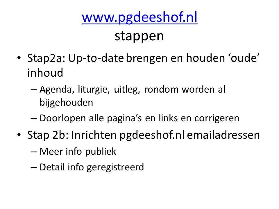 www.pgdeeshof.nl www.pgdeeshof.nl stappen Stap2a: Up-to-date brengen en houden 'oude' inhoud – Agenda, liturgie, uitleg, rondom worden al bijgehouden – Doorlopen alle pagina's en links en corrigeren Stap 2b: Inrichten pgdeeshof.nl emailadressen – Meer info publiek – Detail info geregistreerd