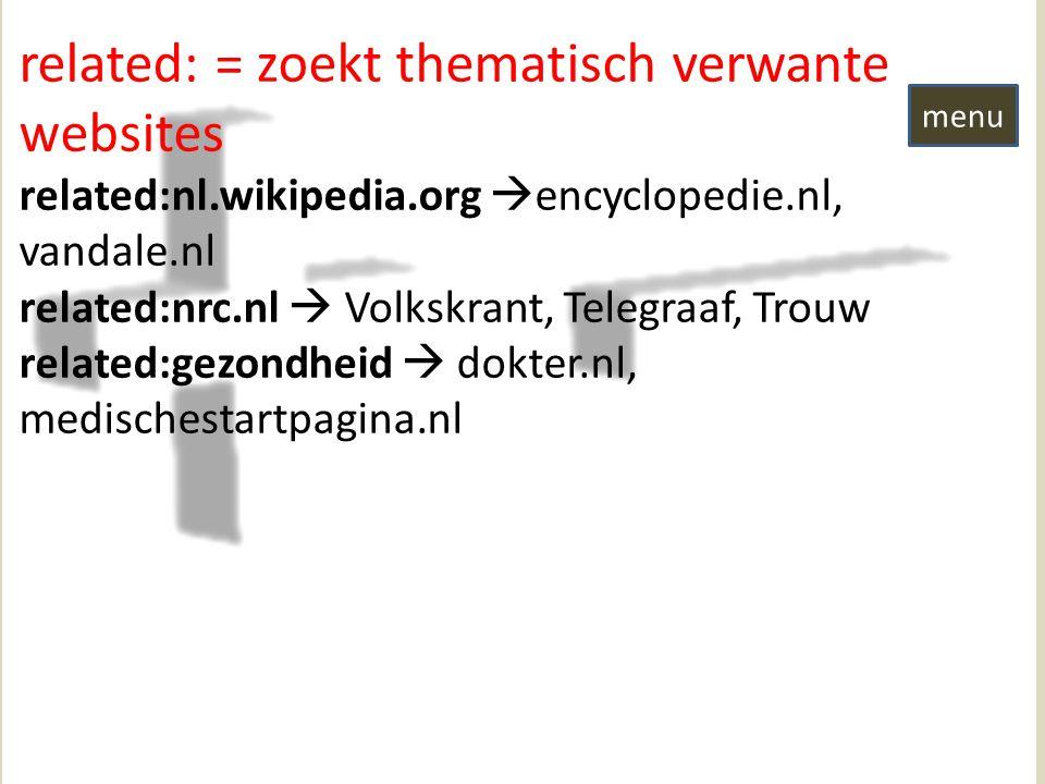 related: = zoekt thematisch verwante websites related:nl.wikipedia.org  encyclopedie.nl, vandale.nl related:nrc.nl  Volkskrant, Telegraaf, Trouw related:gezondheid  dokter.nl, medischestartpagina.nl menu
