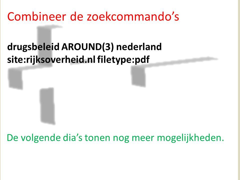 Combineer de zoekcommando's drugsbeleid AROUND(3) nederland site:rijksoverheid.nl filetype:pdf De volgende dia's tonen nog meer mogelijkheden.