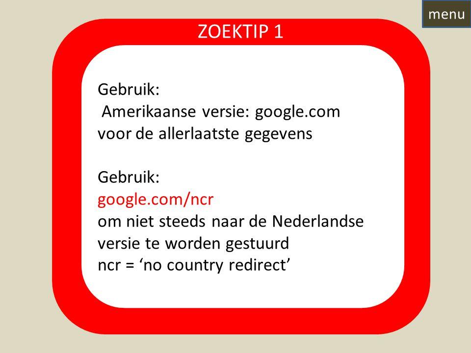 Gebruik: Amerikaanse versie: google.com voor de allerlaatste gegevens Gebruik: google.com/ncr om niet steeds naar de Nederlandse versie te worden gestuurd ncr = 'no country redirect' ZOEKTIP 1 menu