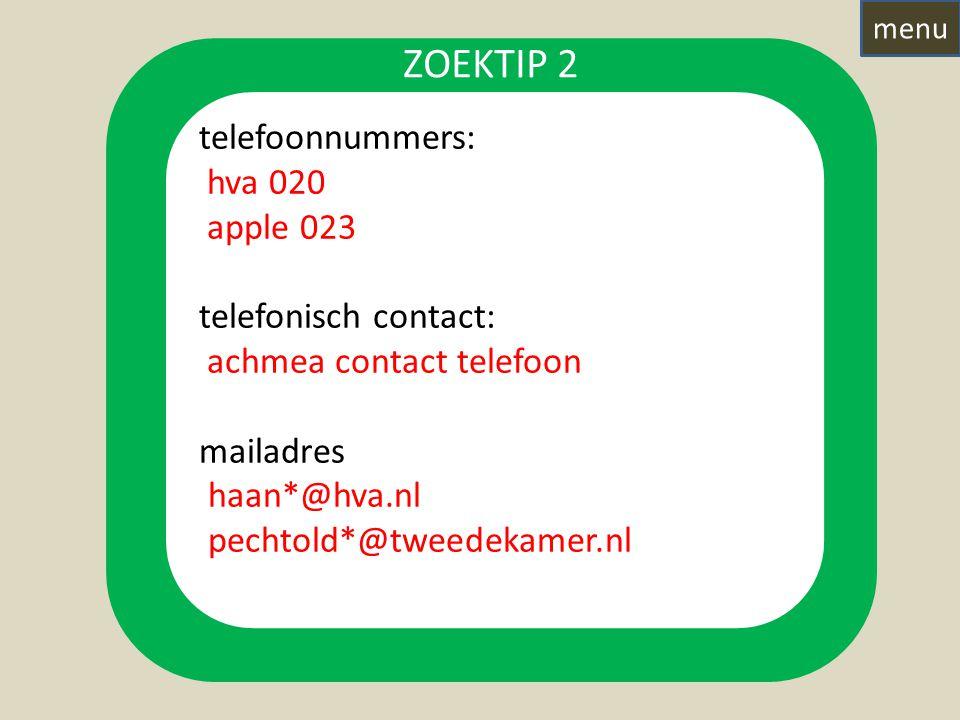 telefoonnummers: hva 020 apple 023 telefonisch contact: achmea contact telefoon mailadres 'haan*@hva.nl 'pechtold*@tweedekamer.nl ZOEKTIP 2 menu