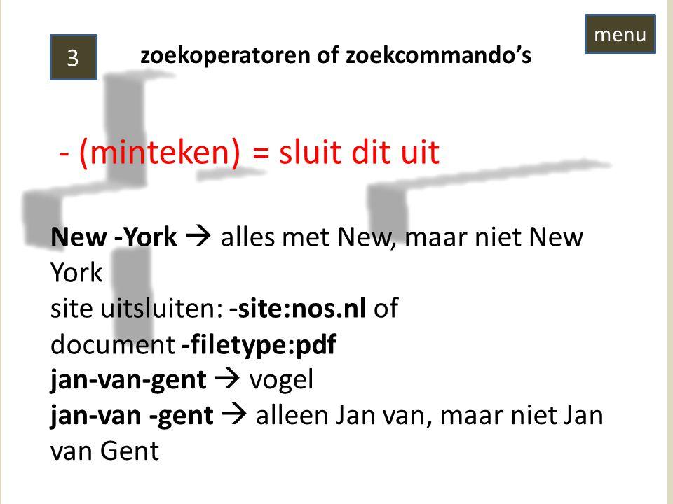 zoekoperatoren of zoekcommando's 3 - (minteken) = sluit dit uit New -York  alles met New, maar niet New York site uitsluiten: -site:nos.nl of document -filetype:pdf jan-van-gent  vogel jan-van -gent  alleen Jan van, maar niet Jan van Gent menu