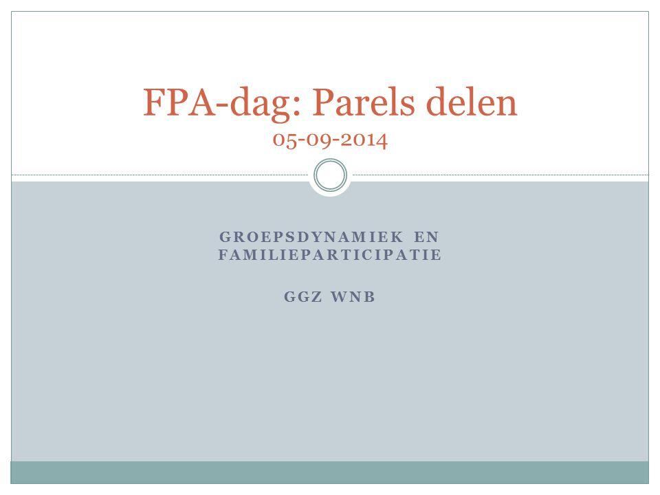 GROEPSDYNAMIEK EN FAMILIEPARTICIPATIE GGZ WNB FPA-dag: Parels delen 05-09-2014