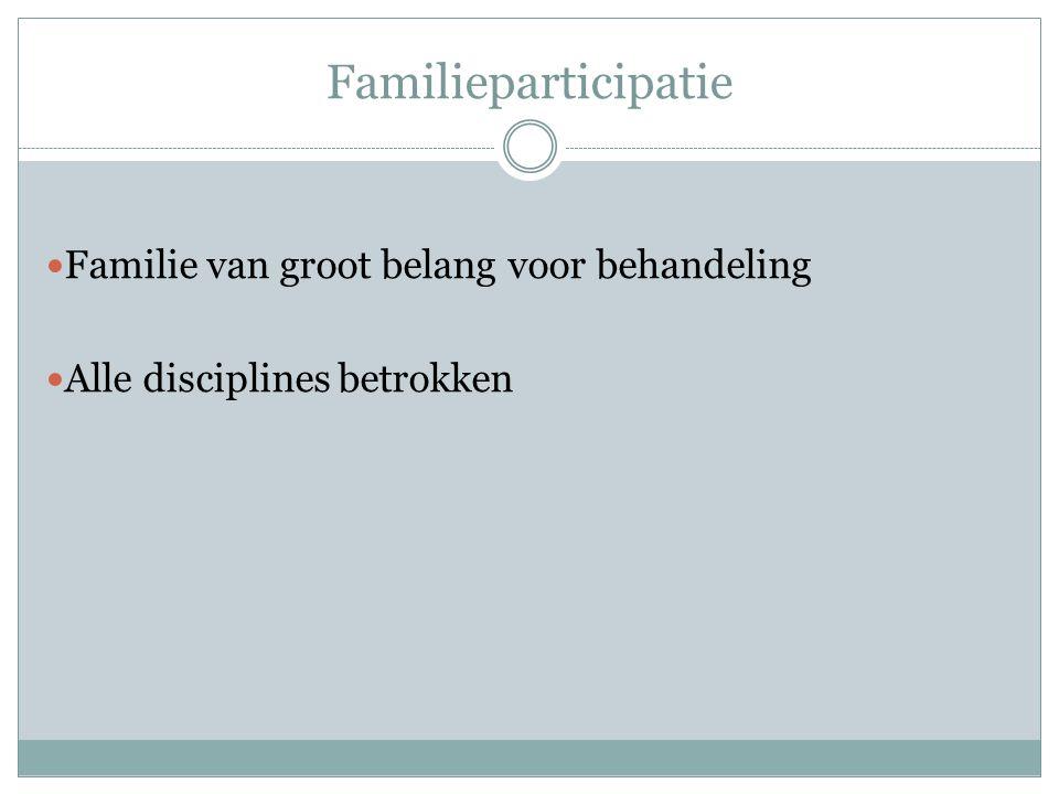 Familieparticipatie Familie van groot belang voor behandeling Alle disciplines betrokken