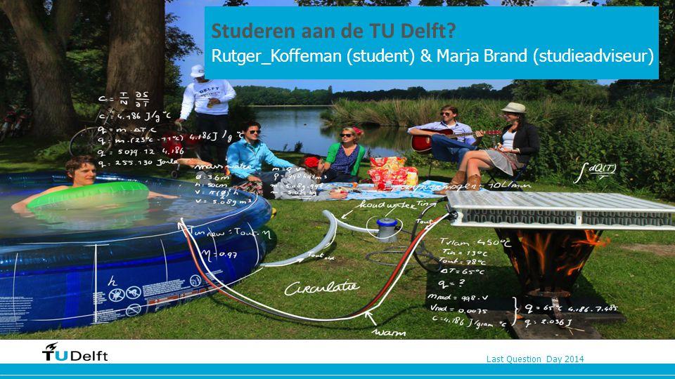 Last Question Day 2014 Studeren aan de TU Delft? n Rutger_Koffeman (student) & Marja Brand (studieadviseur)