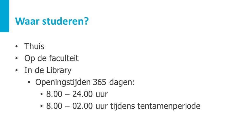 Waar studeren? Thuis Op de faculteit In de Library Openingstijden 365 dagen: 8.00 – 24.00 uur 8.00 – 02.00 uur tijdens tentamenperiode