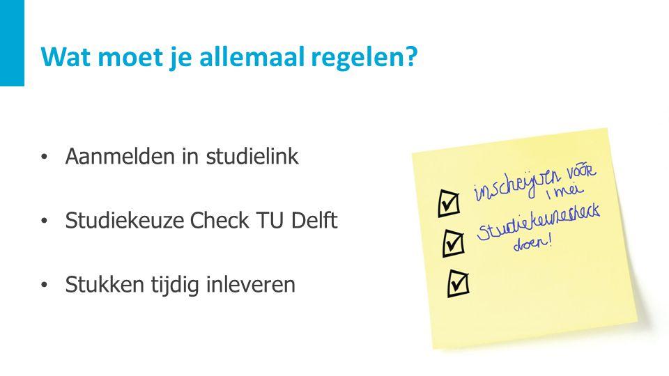 Wat moet je allemaal regelen? Aanmelden in studielink Studiekeuze Check TU Delft Stukken tijdig inleveren