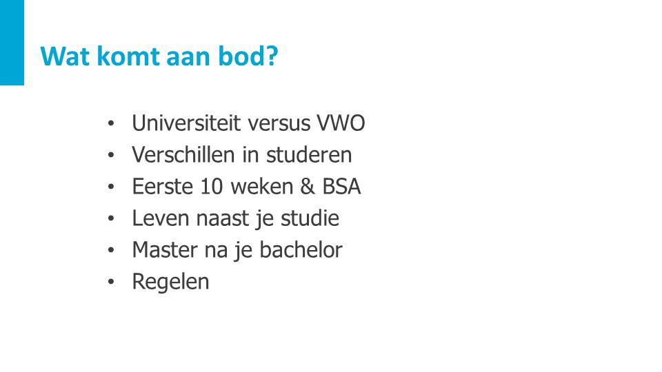 Wat komt aan bod? Universiteit versus VWO Verschillen in studeren Eerste 10 weken & BSA Leven naast je studie Master na je bachelor Regelen