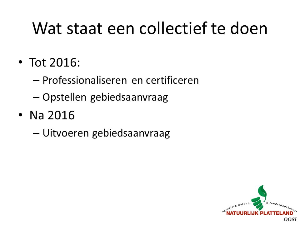 Wat staat een collectief te doen Tot 2016: – Professionaliseren en certificeren – Opstellen gebiedsaanvraag Na 2016 – Uitvoeren gebiedsaanvraag