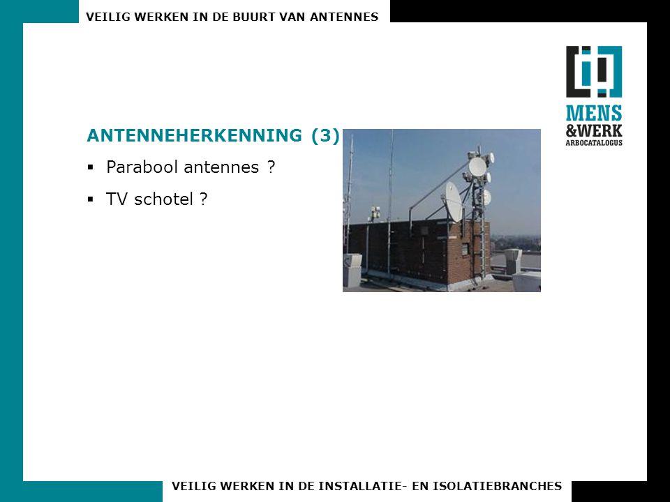 VEILIG WERKEN IN DE BUURT VAN ANTENNES VEILIG WERKEN IN DE INSTALLATIE- EN ISOLATIEBRANCHES ANTENNEHERKENNING (3)  Parabool antennes ?  TV schotel ?