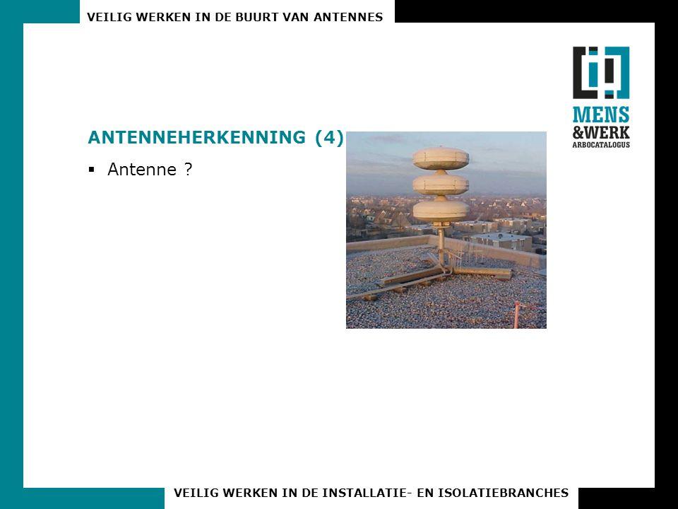 VEILIG WERKEN IN DE BUURT VAN ANTENNES VEILIG WERKEN IN DE INSTALLATIE- EN ISOLATIEBRANCHES ANTENNEHERKENNING (4)  Antenne ?