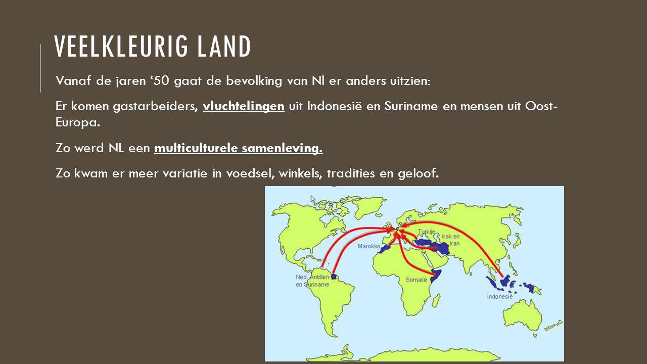 VEELKLEURIG LAND Vanaf de jaren '50 gaat de bevolking van Nl er anders uitzien: Er komen gastarbeiders, vluchtelingen uit Indonesië en Suriname en mensen uit Oost- Europa.