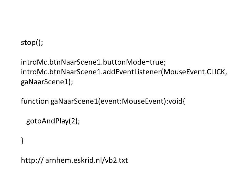 stop(); introMc.btnNaarScene1.buttonMode=true; introMc.btnNaarScene1.addEventListener(MouseEvent.CLICK, gaNaarScene1); function gaNaarScene1(event:MouseEvent):void{ gotoAndPlay(2); } http:// arnhem.eskrid.nl/vb2.txt