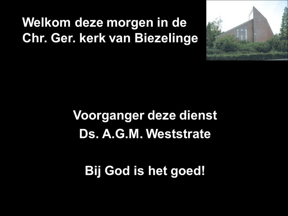 Welkom deze morgen in de Chr. Ger. kerk van Biezelinge Voorganger deze dienst Ds. A.G.M. Weststrate Bij God is het goed!