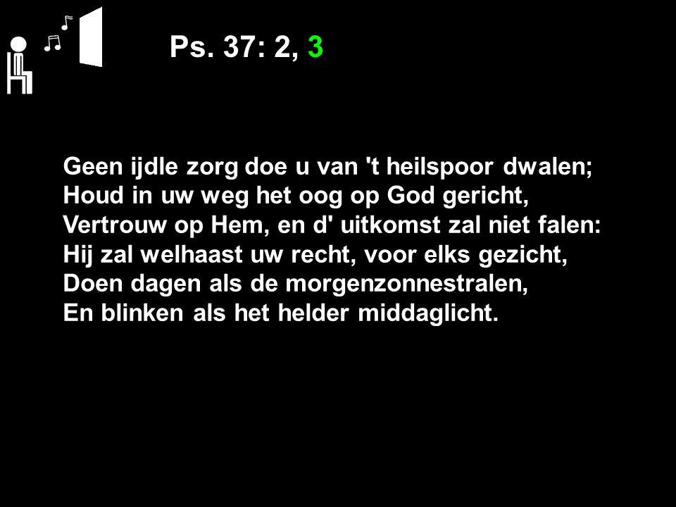 Ps. 37: 2, 3 Geen ijdle zorg doe u van 't heilspoor dwalen; Houd in uw weg het oog op God gericht, Vertrouw op Hem, en d' uitkomst zal niet falen: Hij