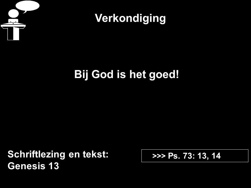 Verkondiging Schriftlezing en tekst: Genesis 13 >>> Ps. 73: 13, 14 Bij God is het goed!