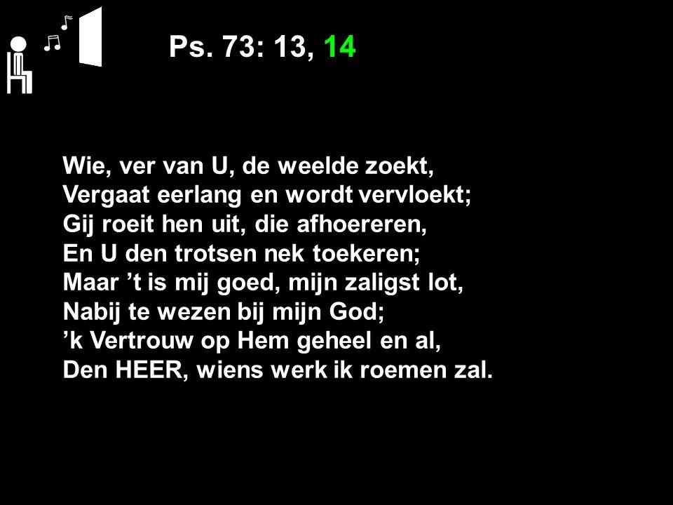 Ps. 73: 13, 14 Wie, ver van U, de weelde zoekt, Vergaat eerlang en wordt vervloekt; Gij roeit hen uit, die afhoereren, En U den trotsen nek toekeren;