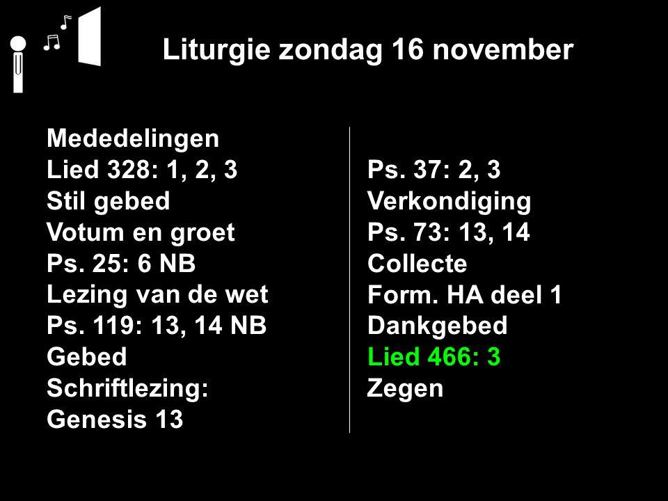 Liturgie zondag 16 november Mededelingen Lied 328: 1, 2, 3 Stil gebed Votum en groet Ps. 25: 6 NB Lezing van de wet Ps. 119: 13, 14 NB Gebed Schriftle