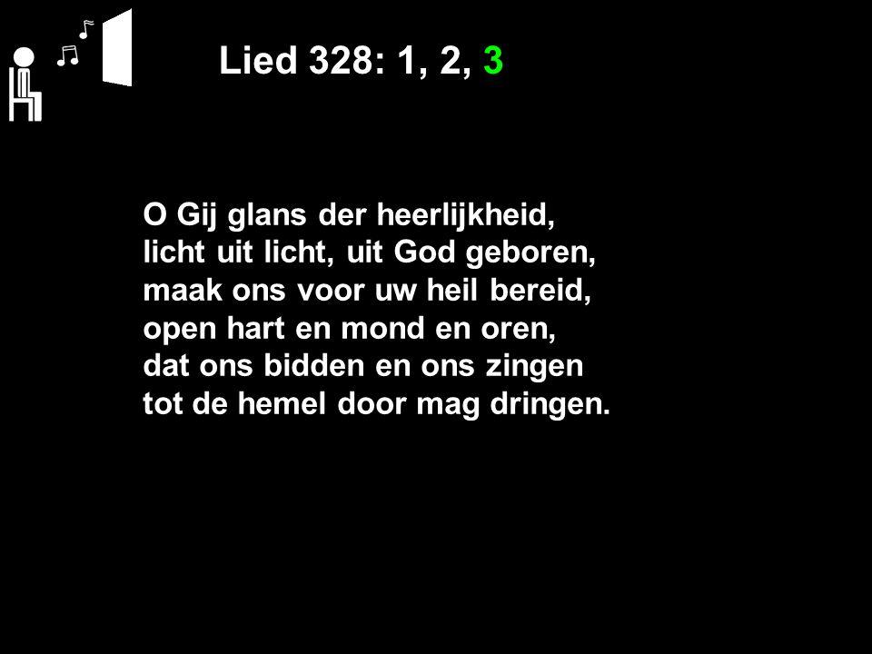 Lied 328: 1, 2, 3 O Gij glans der heerlijkheid, licht uit licht, uit God geboren, maak ons voor uw heil bereid, open hart en mond en oren, dat ons bid