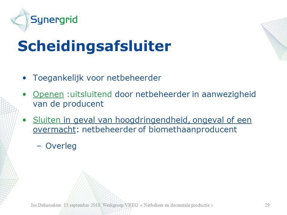 Scheidingsafsluiter Toegankelijk voor netbeheerder Openen :uitsluitend door netbeheerder in aanwezigheid van de producent Sluiten in geval van hoogdringendheid, ongeval of een overmacht: netbeheerder of biomethaanproducent –Overleg 29Jos Dehaeseleer.