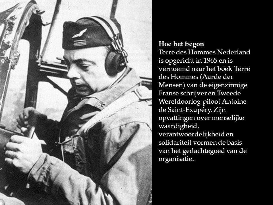 Hoe het begon Terre des Hommes Nederland is opgericht in 1965 en is vernoemd naar het boek Terre des Hommes (Aarde der Mensen) van de eigenzinnige Franse schrijver en Tweede Wereldoorlog-piloot Antoine de Saint-Exupéry.