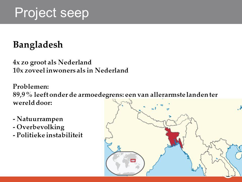 Project seep Bangladesh 4x zo groot als Nederland 10x zoveel inwoners als in Nederland Problemen: 89,9 % leeft onder de armoedegrens: een van allerarmste landen ter wereld door: - Natuurrampen - Overbevolking - Politieke instabiliteit
