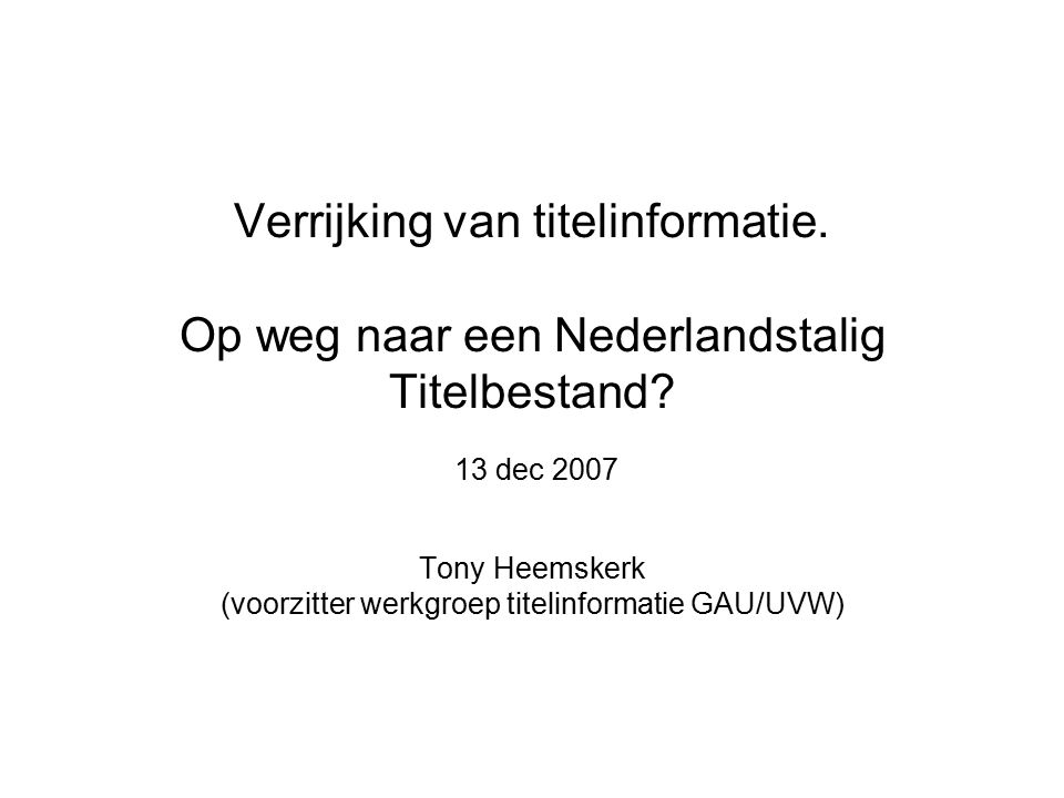 13 december 2007Verrijking van titelinformatie - GAU ledenbijeenkomst 12 Basis bestand Begripsbepaling Titelinformatie, versie 1.0, TH, 25 sept 2006 (vastgesteld Wg Titelinformatie 18-9-06) Doel: Het tot stand brengen van een publiek domein basis bestand aan boekgegevens in Nederland; in aanvulling op het bestand van het Bureau ISBN en daar beheerd; dat door producenten gevuld, gemuteerd en geëxtraheerd wordt; dat daarmee eenduidige en eenmalige vastlegging mogelijk maakt, en dat terbeschikkingstelling van deze data aan alle geïnteresseerden/betrokkenen faciliteert.