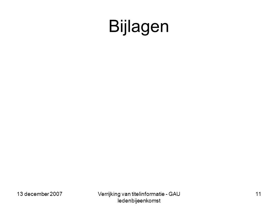 13 december 2007Verrijking van titelinformatie - GAU ledenbijeenkomst 11 Bijlagen