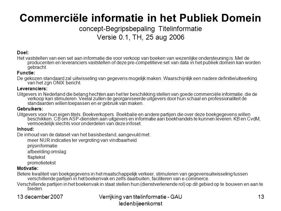 13 december 2007Verrijking van titelinformatie - GAU ledenbijeenkomst 13 Commerciële informatie in het Publiek Domein concept-Begripsbepaling Titelinformatie Versie 0.1, TH, 25 aug 2006 Doel: Het vaststellen van een set aan informatie die voor verkoop van boeken van wezenlijke ondersteuning is.