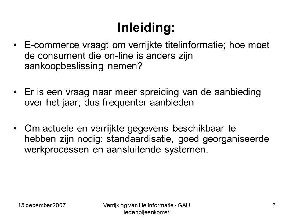 13 december 2007Verrijking van titelinformatie - GAU ledenbijeenkomst 2 Inleiding: E-commerce vraagt om verrijkte titelinformatie; hoe moet de consument die on-line is anders zijn aankoopbeslissing nemen.
