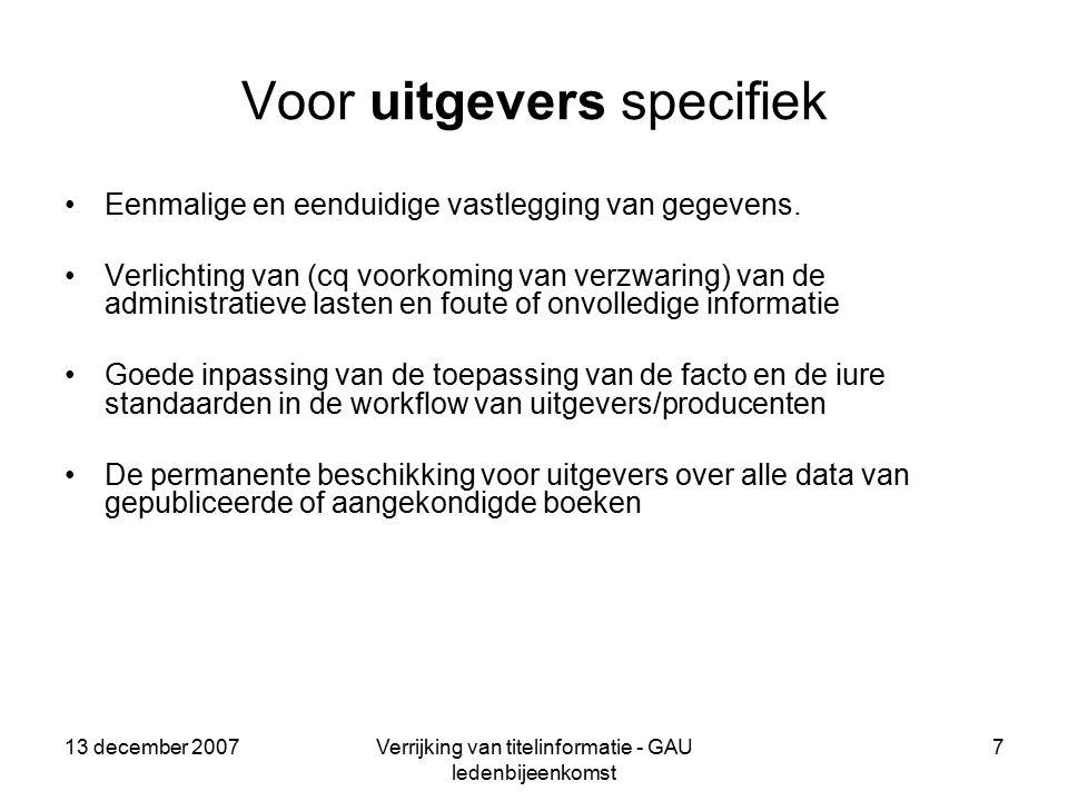13 december 2007Verrijking van titelinformatie - GAU ledenbijeenkomst 7 Voor uitgevers specifiek Eenmalige en eenduidige vastlegging van gegevens.