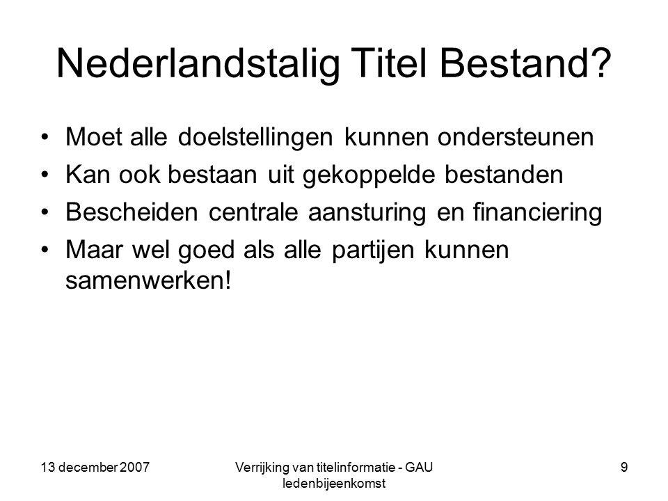 13 december 2007Verrijking van titelinformatie - GAU ledenbijeenkomst 9 Nederlandstalig Titel Bestand.