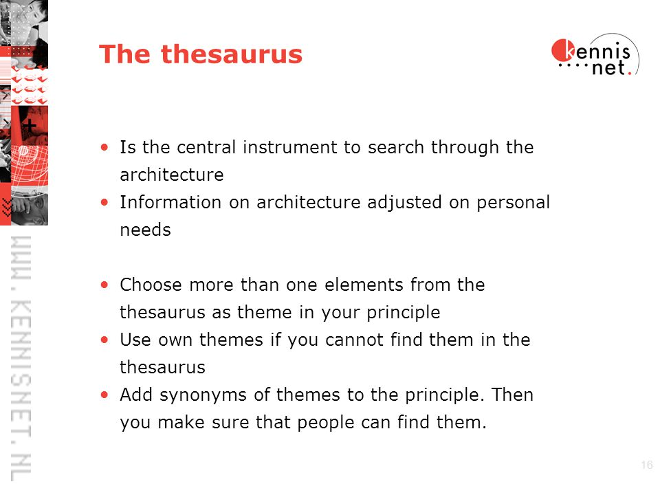 16 The thesaurus Is the central instrument to search through the architecture Information on architecture adjusted on personal needs Choose more than one elements from the thesaurus as theme in your principle Use own themes if you cannot find them in the thesaurus Add synonyms of themes to the principle.
