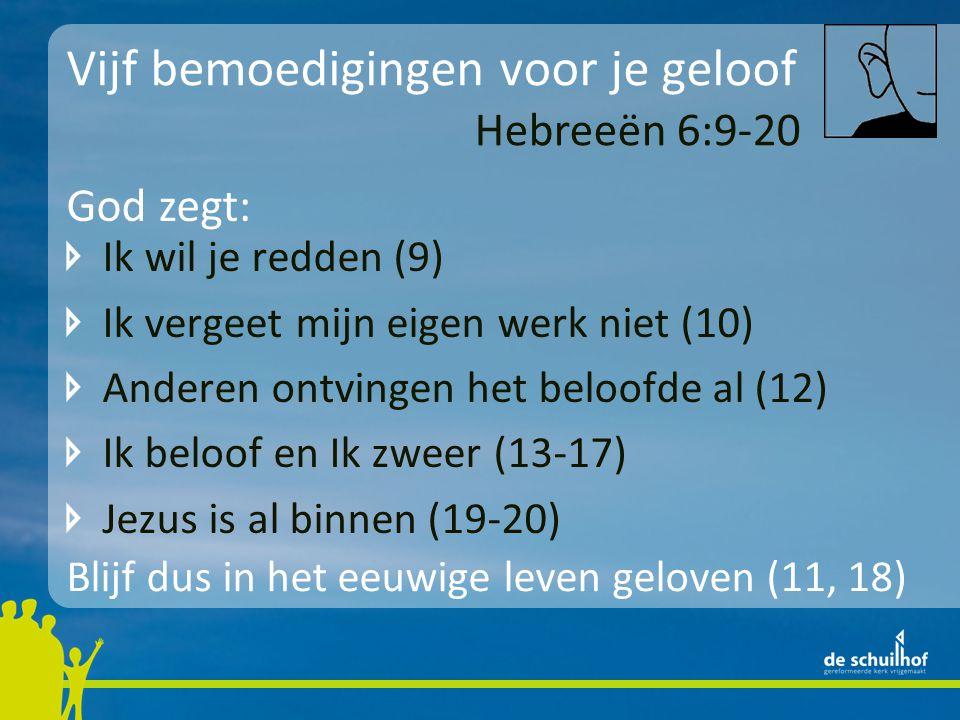 Vijf bemoedigingen voor je geloof Ik wil je redden (9) Ik vergeet mijn eigen werk niet (10) Anderen ontvingen het beloofde al (12) Ik beloof en Ik zweer (13-17) Jezus is al binnen (19-20) Hebreeën 6:9-20 God zegt: Blijf dus in het eeuwige leven geloven (11, 18)
