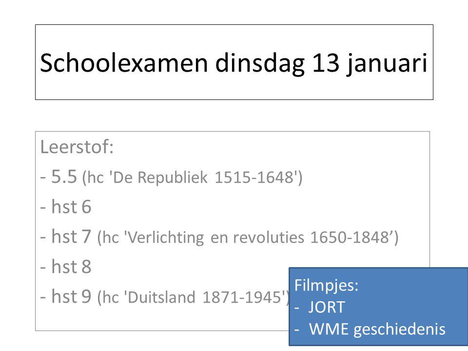 Schoolexamen dinsdag 13 januari Leerstof: - 5.5 (hc De Republiek 1515-1648 ) - hst 6 - hst 7 (hc Verlichting en revoluties 1650-1848') - hst 8 - hst 9 (hc Duitsland 1871-1945 ) Filmpjes: -JORT -WME geschiedenis